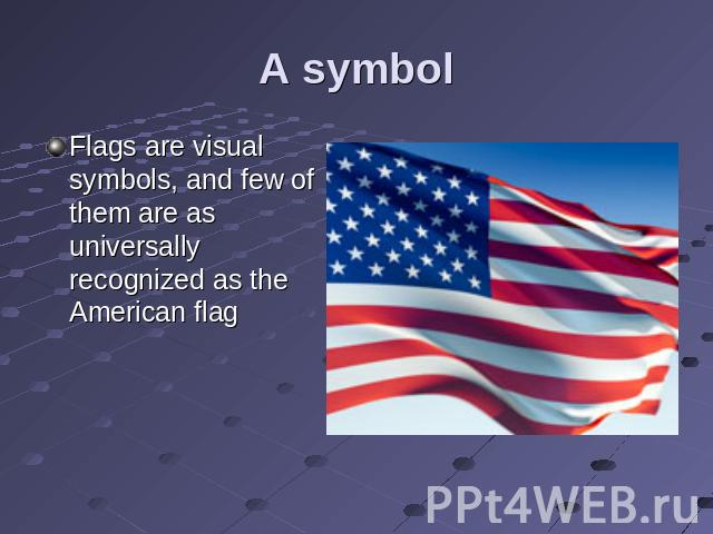 A symbol Flags are visual symbols, and few of them are as universally recognized as the American flag