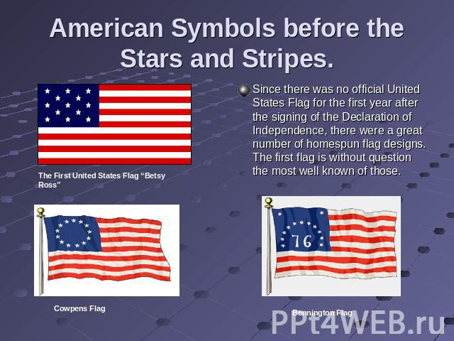 American Symbols before the Stars and Stripes. Since there was no official United States Flag for the first year after the signing of the Declaration of Independence, there were a great number of homespun flag designs. The first flag is without ques…
