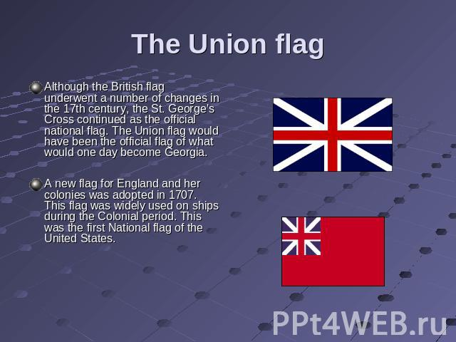The Union flag Although the British flag underwent a number of changes in the 17th century, the St. George's Cross continued as the official national flag. The Union flag would have been the official flag of what would one day become Georgia.A new f…