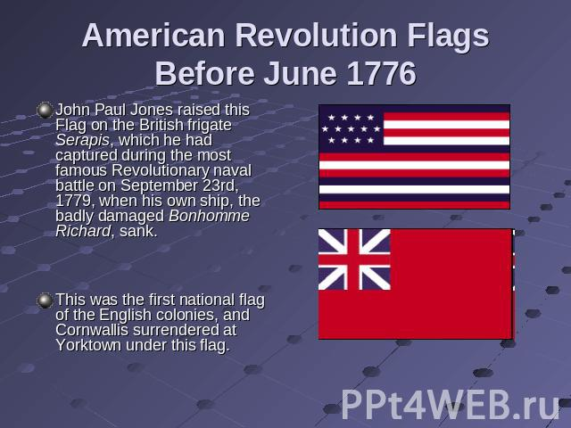 American Revolution Flags Before June 1776 John Paul Jones raised this Flag on the British frigate Serapis, which he had captured during the most famous Revolutionary naval battle on September 23rd, 1779, when his own ship, the badly damaged Bonhomm…