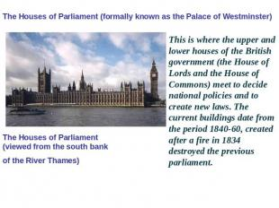 The Houses of Parliament (formally known as the Palace of Westminster) The House
