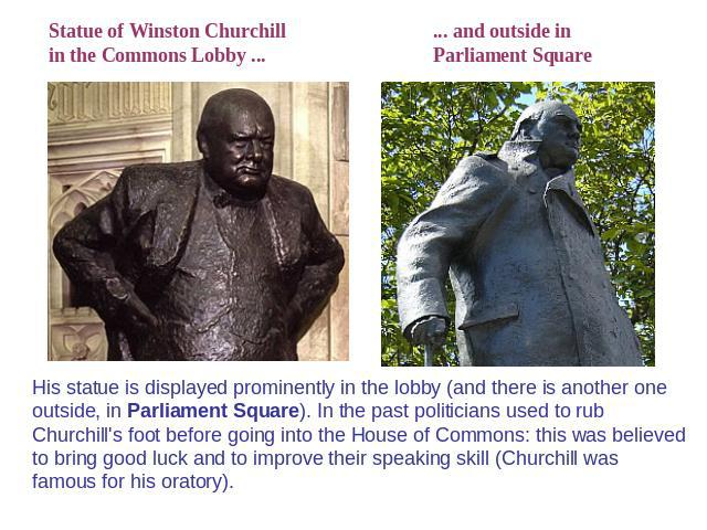 Statue of Winston Churchillin the Commons Lobby ... ... and outside inParliament Square His statue is displayed prominently in the lobby (and there is another one outside, in Parliament Square). In the past politicians used to rub Churchill's foot b…