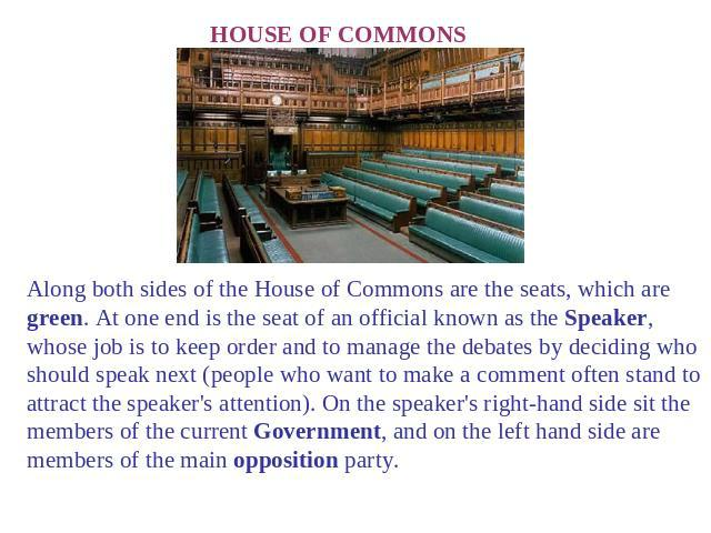 HOUSE OF COMMONS Along both sides of the House of Commons are the seats, which are green. At one end is the seat of an official known as the Speaker, whose job is to keep order and to manage the debates by deciding who should speak next (people who …