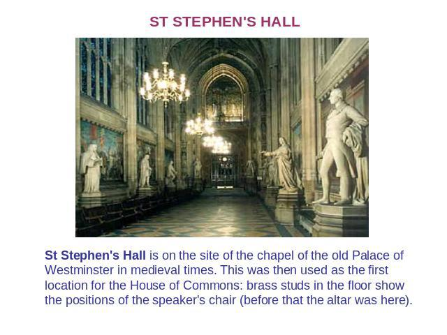 ST STEPHEN'S HALL St Stephen's Hall is on the site of the chapel of the old Palace of Westminster in medieval times. This was then used as the first location for the House of Commons: brass studs in the floor show the positions of the speaker's chai…