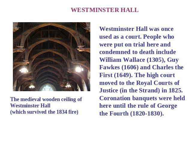 WESTMINSTER HALL The medieval wooden ceiling of Westminster Hall(which survived the 1834 fire) Westminster Hall was once used as a court. People who were put on trial here and condemned to death include William Wallace (1305), Guy Fawkes (1606) and …