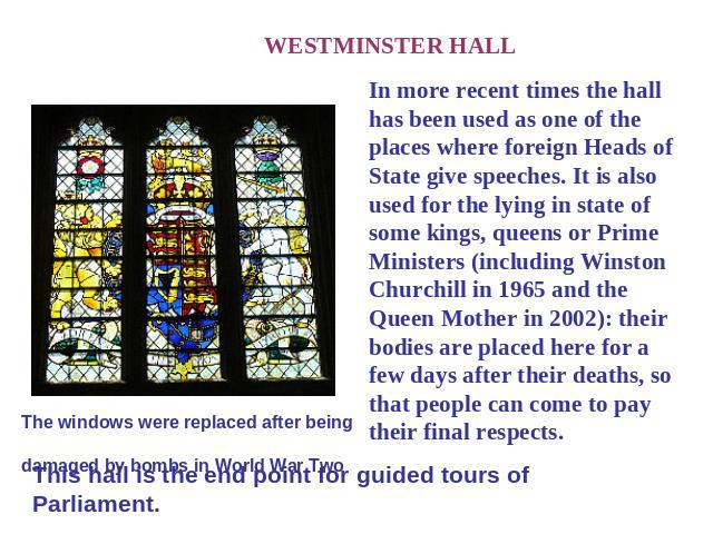 WESTMINSTER HALL In more recent times the hall has been used as one of the places where foreign Heads of State give speeches. It is also used for the lying in state of some kings, queens or Prime Ministers (including Winston Churchill in 1965 and th…