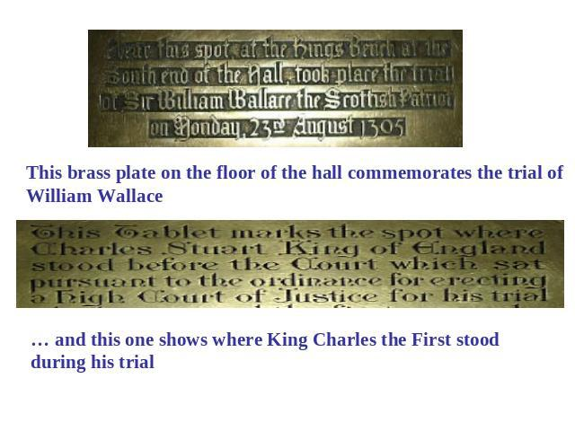 This brass plate on the floor of the hall commemorates the trial of William Wallace … and this one shows where King Charles the First stood during his trial
