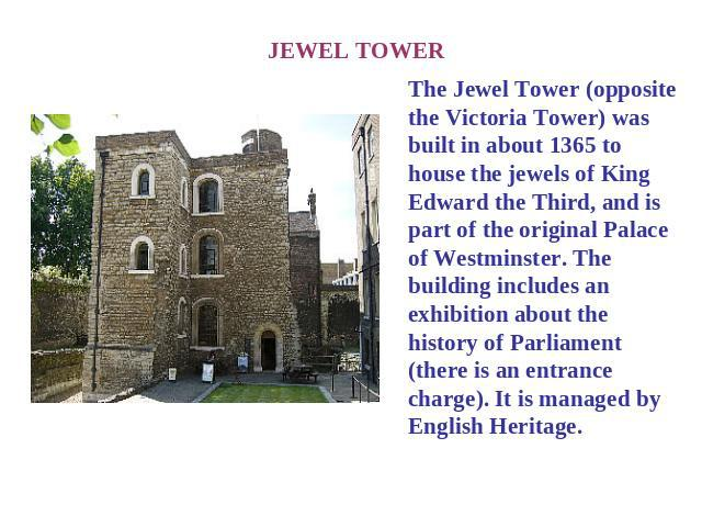 JEWEL TOWER The Jewel Tower (opposite the Victoria Tower) was built in about 1365 to house the jewels of King Edward the Third, and is part of the original Palace of Westminster. The building includes an exhibition about the history of Parliament (t…