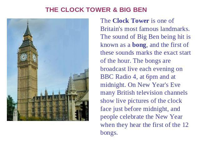 THE CLOCK TOWER & BIG BEN The Clock Tower is one of Britain's most famous landmarks. The sound of Big Ben being hit is known as a bong, and the first of these sounds marks the exact start of the hour. The bongs are broadcast live each evening on BBC…