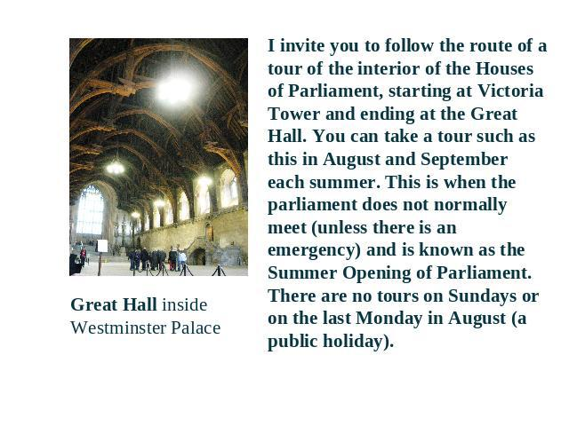 Great Hall inside Westminster Palace I invite you to follow the route of a tour of the interior of the Houses of Parliament, starting at Victoria Tower and ending at the Great Hall. You can take a tour such as this in August and September each summe…