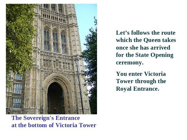 The Sovereign's Entranceat the bottom of Victoria Tower Let's follows the route which the Queen takes once she has arrived for the State Opening ceremony. You enter Victoria Tower through the Royal Entrance.