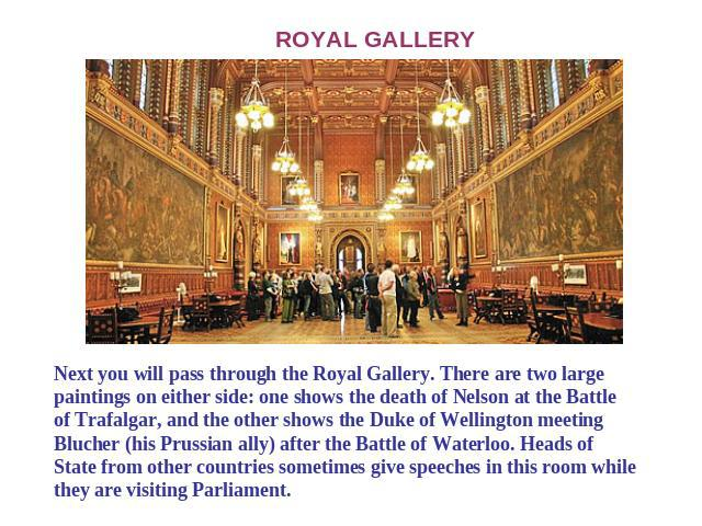 ROYAL GALLERY Next you will pass through the Royal Gallery. There are two large paintings on either side: one shows the death of Nelson at the Battle of Trafalgar, and the other shows the Duke of Wellington meeting Blucher (his Prussian ally) after …