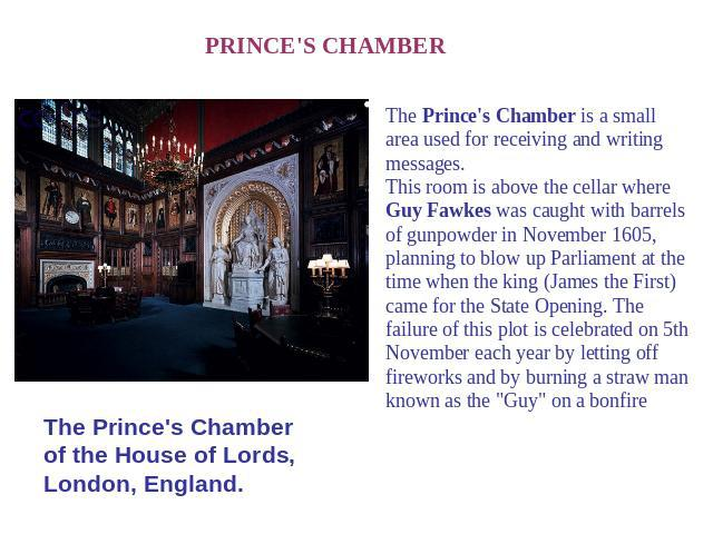 PRINCE'S CHAMBER The Prince's Chamber of the House of Lords, London, England. The Prince's Chamber is a small area used for receiving and writing messages.This room is above the cellar where Guy Fawkes was caught with barrels of gunpowder in Novembe…