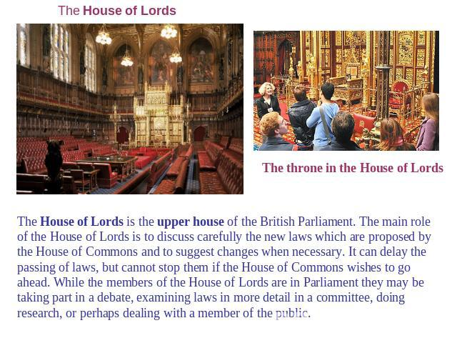 The House of Lords The throne in the House of Lords The House of Lords is the upper house of the British Parliament. The main role of the House of Lords is to discuss carefully the new laws which are proposed by the House of Commons and to suggest c…