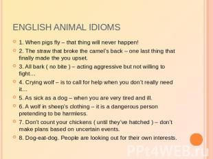 English animal idioms 1. When pigs fly – that thing will never happen!2. The str