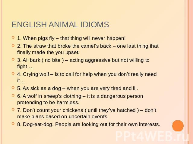 English animal idioms 1. When pigs fly – that thing will never happen!2. The straw that broke the camel's back – one last thing that finally made the you upset.3. All bark ( no bite ) – acting aggressive but not willing to fight…4. Crying wolf – is …