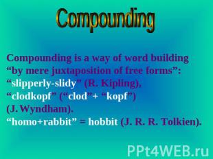 "Compounding Compounding is a way of word building ""by mere juxtaposition of free"