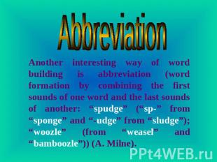 Abbreviation Another interesting way of word building is abbreviation (word form