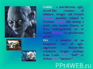 Goblin - a mischievous, ugly, dwarf-like creature of folklore. Origin: old Frenc
