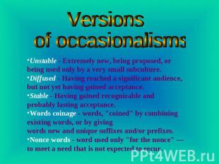 Versions of occasionalisms Unstable - Extremely new, being proposed, or being us