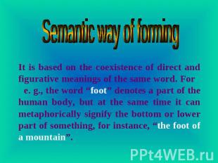 Semantic way of forming It is based on the coexistence of direct and figurative