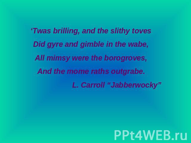 "'Twas brilling, and the slithy tovesDid gyre and gimble in the wabe,All mimsy were the borogroves,And the mome raths outgrabe.L. Carroll ""Jabberwocky"""