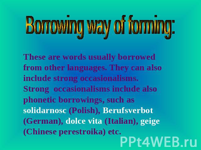 Borrowing way of forming: These are words usually borrowed from other languages. They can also include strong occasionalisms. Strong occasionalisms include also phonetic borrowings, such as solidarnosc (Polish), Berufsverbot (German), dolce vita (It…