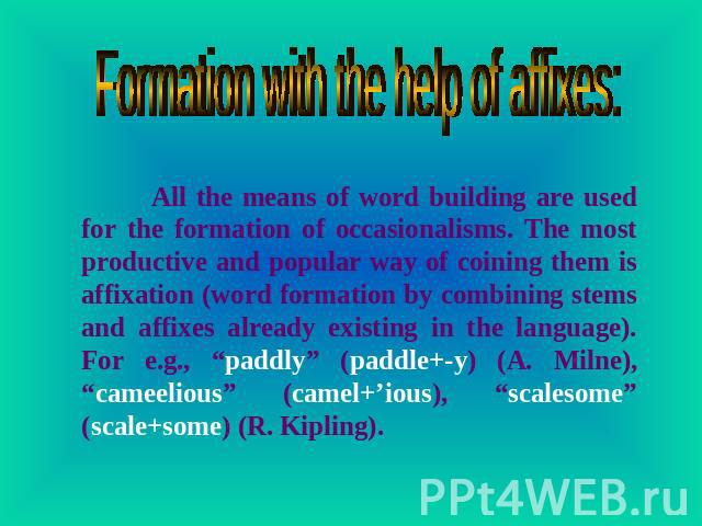 Formation with the help of affixes: All the means of word building are used for the formation of occasionalisms. The most productive and popular way of coining them is affixation (word formation by combining stems and affixes already existing in the…