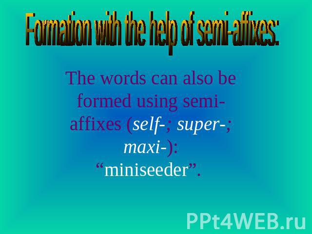 "Formation with the help of semi-affixes: The words can also be formed using semi-affixes (self-; super-; maxi-):""miniseeder""."