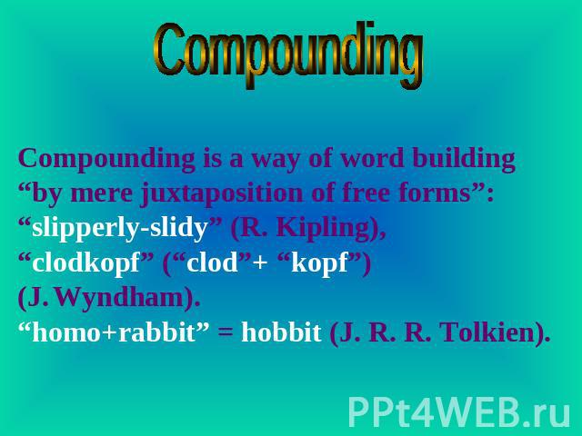 "Compounding Compounding is a way of word building ""by mere juxtaposition of free forms"": ""slipperly-slidy"" (R. Kipling), ""clodkopf"" (""clod""+ ""kopf"") (J. Wyndham). ""homo+rabbit"" = hobbit (J. R. R. Tolkien)."