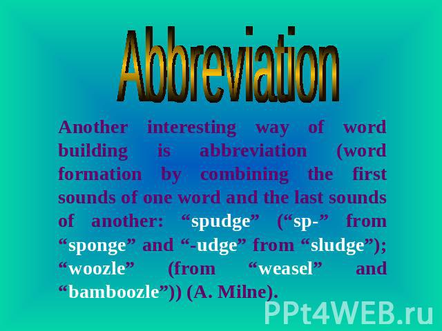 "Abbreviation Another interesting way of word building is abbreviation (word formation by combining the first sounds of one word and the last sounds of another: ""spudge"" (""sp-"" from ""sponge"" and ""-udge"" from ""sludge""); ""woozle"" (from ""weasel"" and ""ba…"
