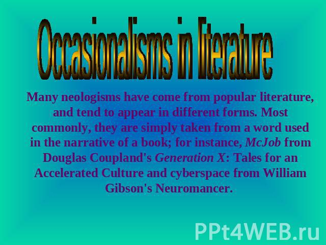 Occasionalisms in literature Many neologisms have come from popular literature, and tend to appear in different forms. Most commonly, they are simply taken from a word used in the narrative of a book; for instance, McJob from Douglas Coupland's Gene…
