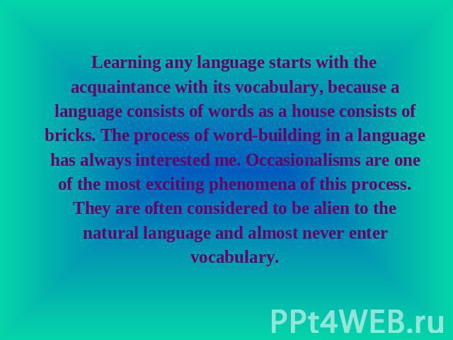 Learning any language starts with the acquaintance with its vocabulary, because a language consists of words as a house consists of bricks. The process of word-building in a language has always interested me. Occasionalisms are one of the most excit…