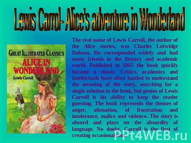 Lewis Carrol- Alice's adventure in Wonderland The real name of Lewis Carroll, the author of the Alice stories, was Charles Lutwidge Dobson. He corresponded widely and had many friends in the literary and academic world. Published in 1865 the book qu…