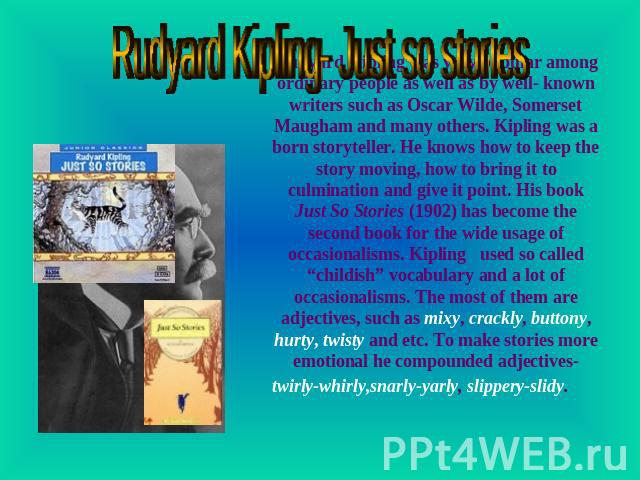 Rudyard Kipling- Just so stories Rudyard Kipling was very popular among ordinary people as well as by well- known writers such as Oscar Wilde, Somerset Maugham and many others. Kipling was a born storyteller. He knows how to keep the story moving, h…