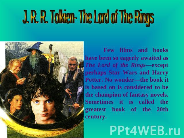 J. R. R. Tolkien- The Lord of The Rings Few films and books have been so eagerly awaited as The Lord of the Rings—except perhaps Star Wars and Harry Potter. No wonder—the book it is based on is considered to be the champion of fantasy novels. Someti…