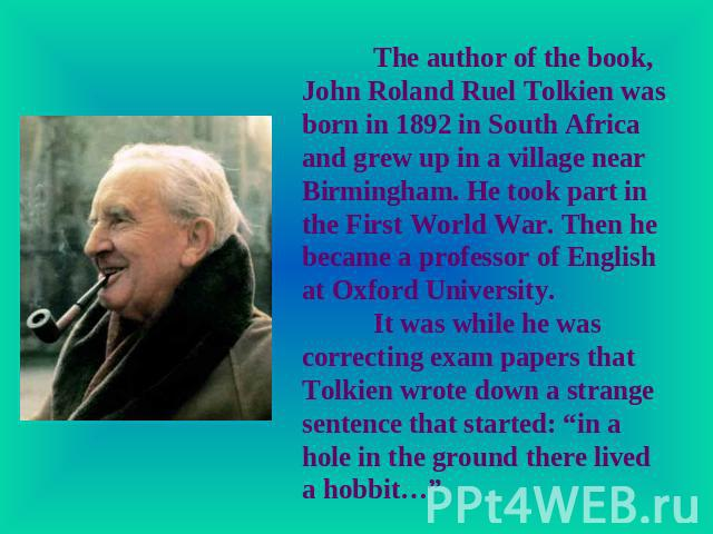 The author of the book, John Roland Ruel Tolkien was born in 1892 in South Africa and grew up in a village near Birmingham. He took part in the First World War. Then he became a professor of English at Oxford University.It was while he was correctin…