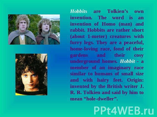Hobbits are Tolkien's own invention. The word is an invention of Homo (man) and rabbit. Hobbits are rather short (about 1-meter) creatures with furry legs. They are a peaceful, home-loving race, fond of their gardens and their cosy underground homes…