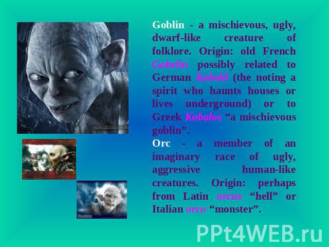 "Goblin - a mischievous, ugly, dwarf-like creature of folklore. Origin: old French Gobelin possibly related to German Kobold (the noting a spirit who haunts houses or lives underground) or to Greek Kobalos ""a mischievous goblin"". Orc - a member of an…"