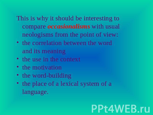This is why it should be interesting to compare occasionalisms with usual neologisms from the point of view:the correlation between the word and its meaningthe use in the contextthe motivationthe word-buildingthe place of a lexical system of a language.
