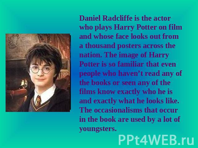 Daniel Radcliffe is the actor who plays Harry Potter on film and whose face looks out from a thousand posters across the nation. The image of Harry Potter is so familiar that even people who haven't read any of the books or seen any of the films kno…