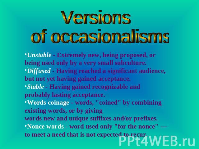 Versions of occasionalisms Unstable - Extremely new, being proposed, or being used only by a very small subculture.Diffused - Having reached a significant audience, but not yet having gained acceptance.Stable - Having gained recognizable and probabl…
