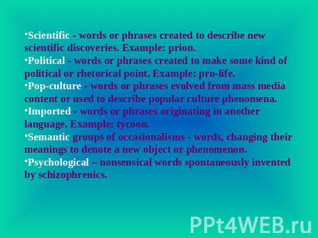 Scientific - words or phrases created to describe new scientific discoveries. Example: prion.Political - words or phrases created to make some kind of political or rhetorical point. Example: pro-life.Pop-culture - words or phrases evolved from mass …