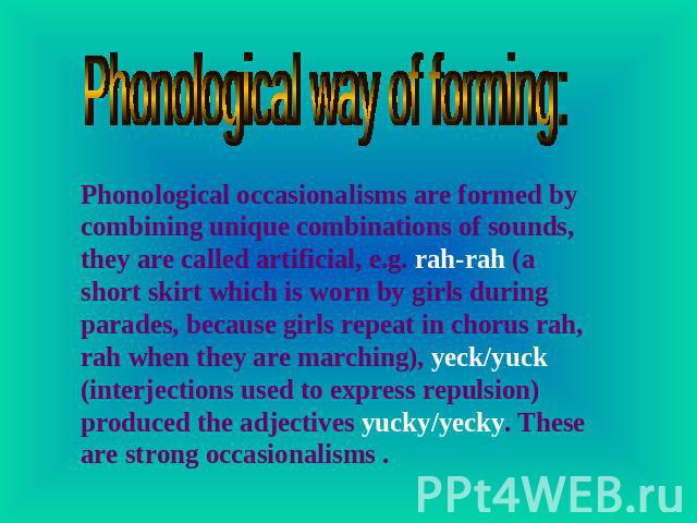 Phonological way of forming: Phonological occasionalisms are formed by combining unique combinations of sounds, they are called artificial, e.g. rah-rah (a short skirt which is worn by girls during parades, because girls repeat in chorus rah, rah wh…