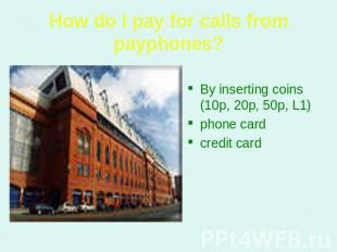 How do I pay for calls from payphones? By inserting coins (10p, 20p, 50p, L1) ph