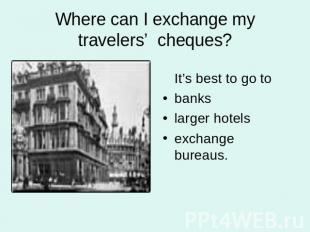 Where can I exchange my travelers' cheques? It's best to go tobankslarger hotels