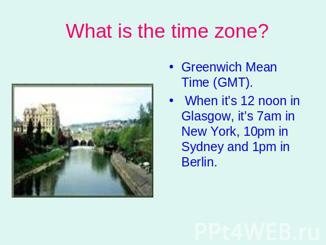 What is the time zone? Greenwich Mean Time (GMT). When it's 12 noon in Glasgow, it's 7am in New York, 10pm in Sydney and 1pm in Berlin.
