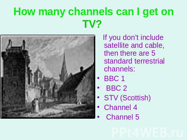 How many channels can I get on TV? If you don't include satellite and cable, then there are 5 standard terrestrial channels: BBC 1 BBC 2 STV (Scottish)Channel 4 Channel 5