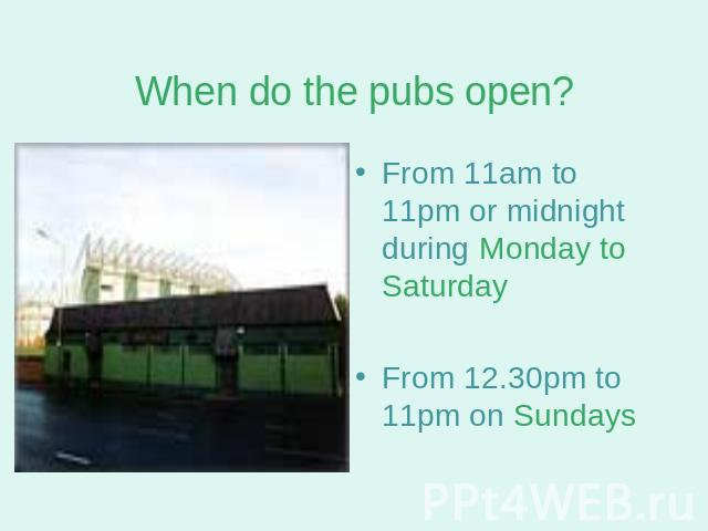 When do the pubs open? From 11am to 11pm or midnight during Monday to SaturdayFrom 12.30pm to 11pm on Sundays