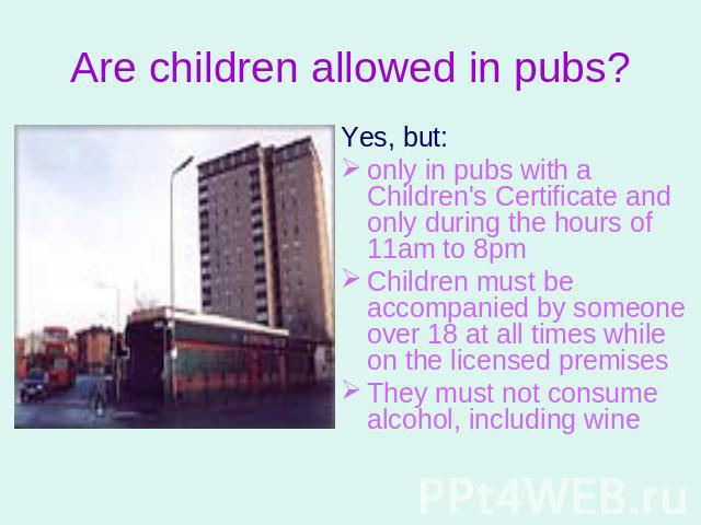 Are children allowed in pubs? Yes, but: only in pubs with a Children's Certificate and only during the hours of 11am to 8pmChildren must be accompanied by someone over 18 at all times while on the licensed premisesThey must not consume alcohol, incl…